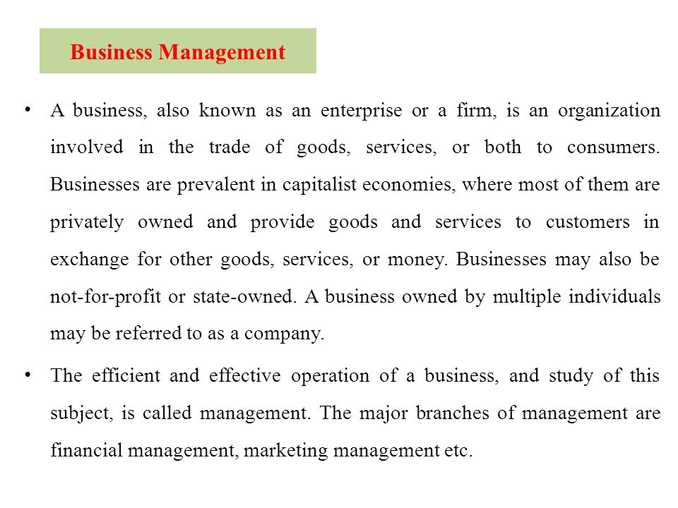 Business Management A business, also known as an enterprise or a firm, is an organization involved in the trade of goods, services, or both to consumers.