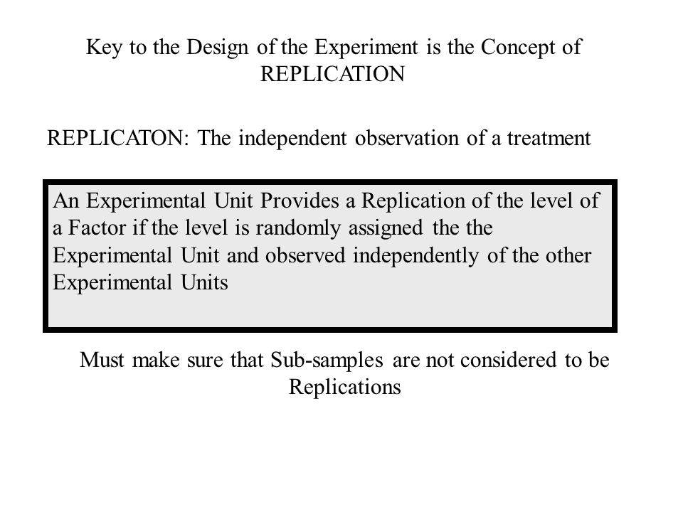 Key to the Design of the Experiment is the Concept of REPLICATION REPLICATON: The independent observation of a treatment An Experimental Unit Provides