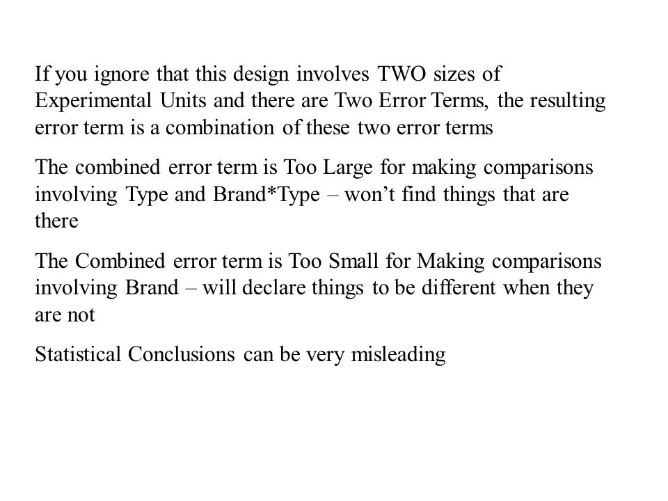 If you ignore that this design involves TWO sizes of Experimental Units and there are Two Error Terms, the resulting error term is a combination of these two error terms The combined error term is Too Large for making comparisons involving Type and Brand*Type – won't find things that are there The Combined error term is Too Small for Making comparisons involving Brand – will declare things to be different when they are not Statistical Conclusions can be very misleading