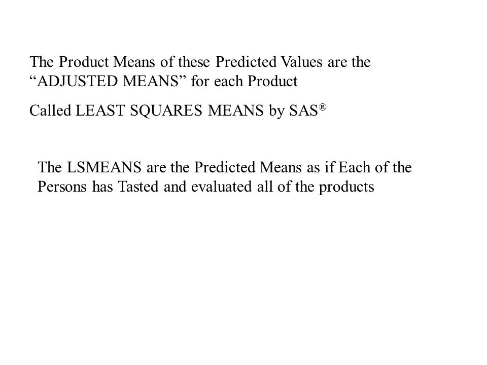 """The Product Means of these Predicted Values are the """"ADJUSTED MEANS"""" for each Product Called LEAST SQUARES MEANS by SAS ® The LSMEANS are the Predicte"""
