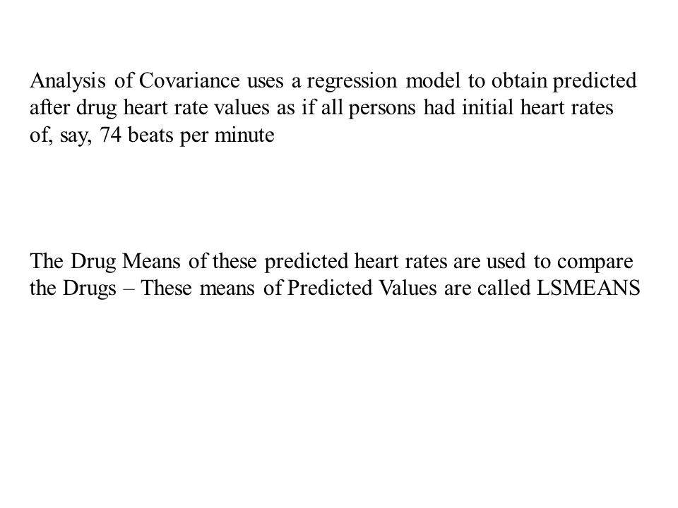 Analysis of Covariance uses a regression model to obtain predicted after drug heart rate values as if all persons had initial heart rates of, say, 74 beats per minute The Drug Means of these predicted heart rates are used to compare the Drugs – These means of Predicted Values are called LSMEANS