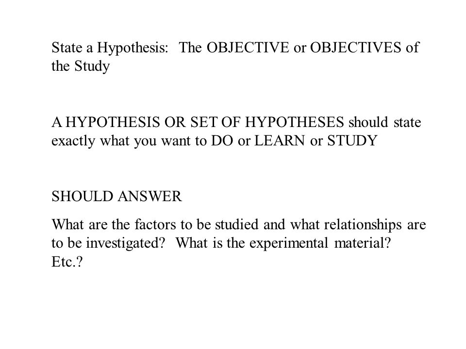 State a Hypothesis: The OBJECTIVE or OBJECTIVES of the Study A HYPOTHESIS OR SET OF HYPOTHESES should state exactly what you want to DO or LEARN or ST