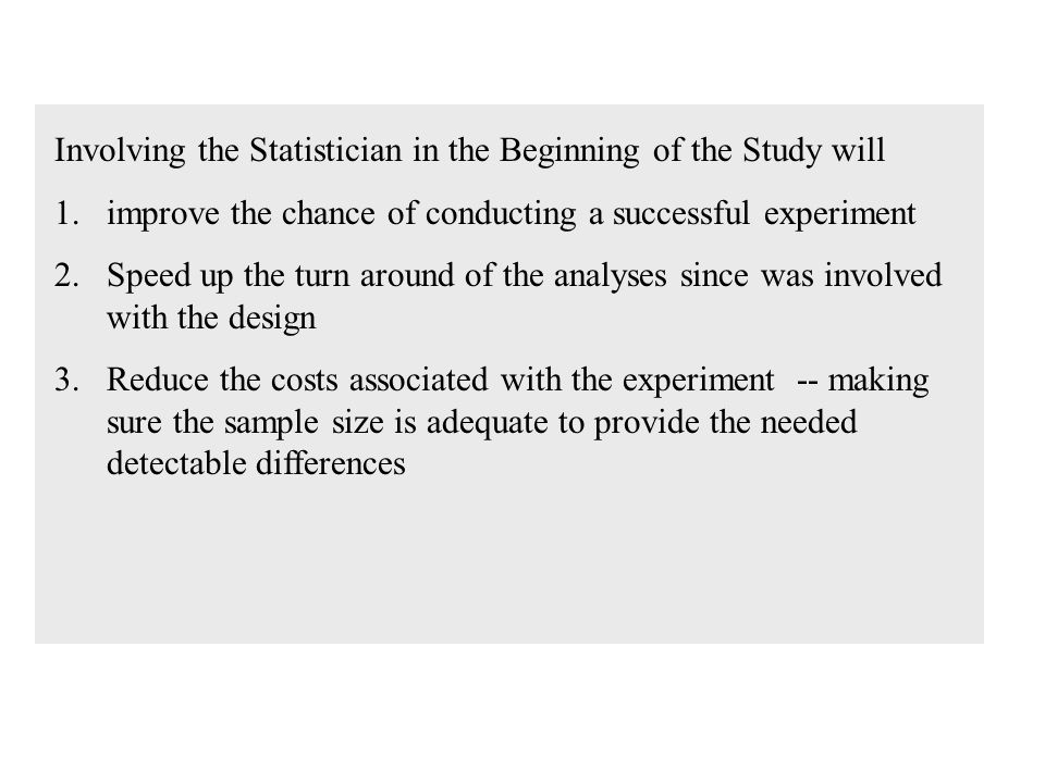 Involving the Statistician in the Beginning of the Study will 1.improve the chance of conducting a successful experiment 2.Speed up the turn around of the analyses since was involved with the design 3.Reduce the costs associated with the experiment -- making sure the sample size is adequate to provide the needed detectable differences