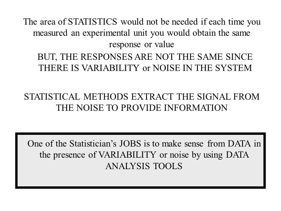 The area of STATISTICS would not be needed if each time you measured an experimental unit you would obtain the same response or value BUT, THE RESPONSES ARE NOT THE SAME SINCE THERE IS VARIABILITY or NOISE IN THE SYSTEM STATISTICAL METHODS EXTRACT THE SIGNAL FROM THE NOISE TO PROVIDE INFORMATION One of the Statistician's JOBS is to make sense from DATA in the presence of VARIABILITY or noise by using DATA ANALYSIS TOOLS