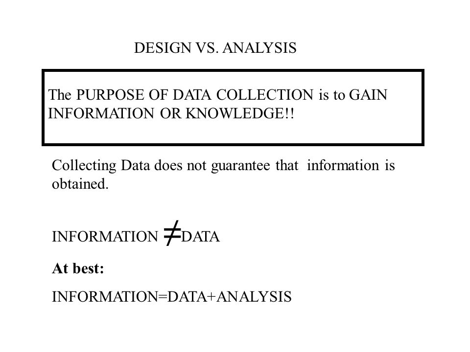 DESIGN VS. ANALYSIS The PURPOSE OF DATA COLLECTION is to GAIN INFORMATION OR KNOWLEDGE!! Collecting Data does not guarantee that information is obtain