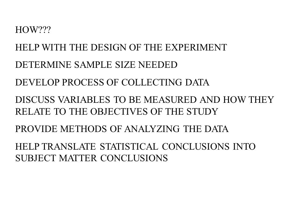 HOW??? HELP WITH THE DESIGN OF THE EXPERIMENT DETERMINE SAMPLE SIZE NEEDED DEVELOP PROCESS OF COLLECTING DATA DISCUSS VARIABLES TO BE MEASURED AND HOW