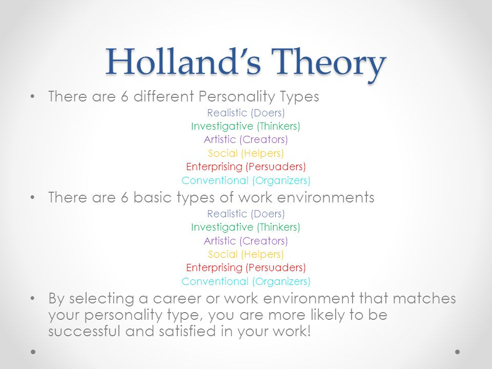 Holland's Theory There are 6 different Personality Types Realistic (Doers) Investigative (Thinkers) Artistic (Creators) Social (Helpers) Enterprising (Persuaders) Conventional (Organizers) There are 6 basic types of work environments Realistic (Doers) Investigative (Thinkers) Artistic (Creators) Social (Helpers) Enterprising (Persuaders) Conventional (Organizers) By selecting a career or work environment that matches your personality type, you are more likely to be successful and satisfied in your work!
