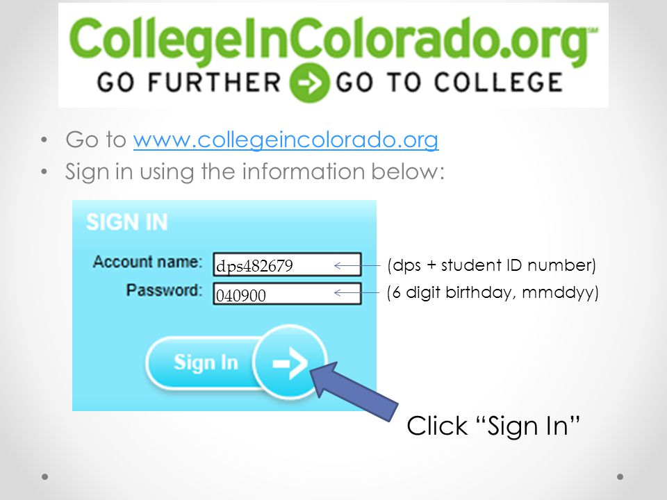 Go to www.collegeincolorado.orgwww.collegeincolorado.org Sign in using the information below: Click Sign In (dps + student ID number) (6 digit birthday, mmddyy) dps482679 040900