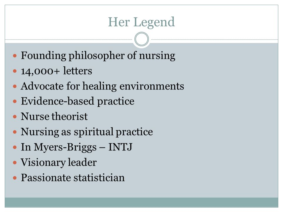 Her Legend Founding philosopher of nursing 14,000+ letters Advocate for healing environments Evidence-based practice Nurse theorist Nursing as spiritual practice In Myers-Briggs – INTJ Visionary leader Passionate statistician