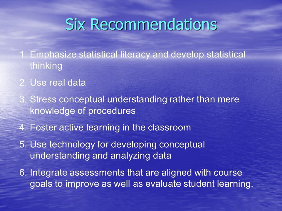 Six Recommendations 1.Emphasize statistical literacy and develop statistical thinking 2.Use real data 3.Stress conceptual understanding rather than mere knowledge of procedures 4.Foster active learning in the classroom 5.Use technology for developing conceptual understanding and analyzing data 6.Integrate assessments that are aligned with course goals to improve as well as evaluate student learning.