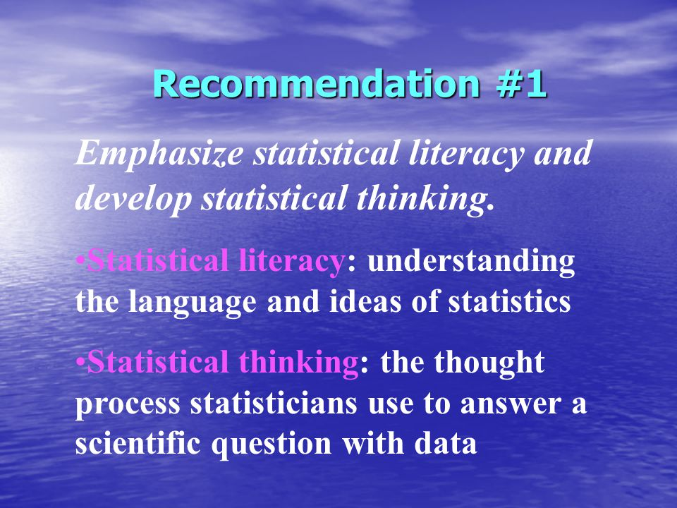 Recommendation #1 Emphasize statistical literacy and develop statistical thinking.