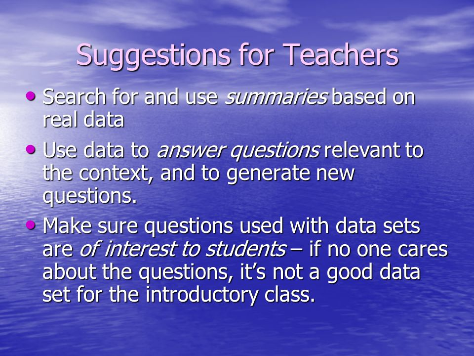 Suggestions for Teachers Search for and use summaries based on real data Search for and use summaries based on real data Use data to answer questions relevant to the context, and to generate new questions.