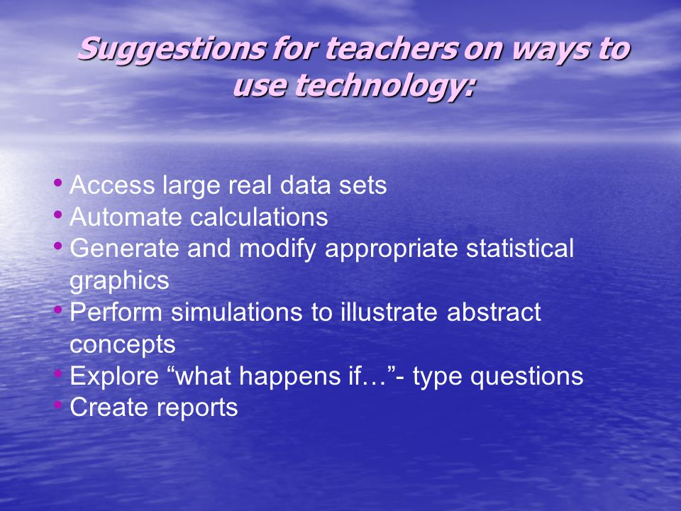 Suggestions for teachers on ways to use technology: Access large real data sets Automate calculations Generate and modify appropriate statistical graphics Perform simulations to illustrate abstract concepts Explore what happens if… - type questions Create reports