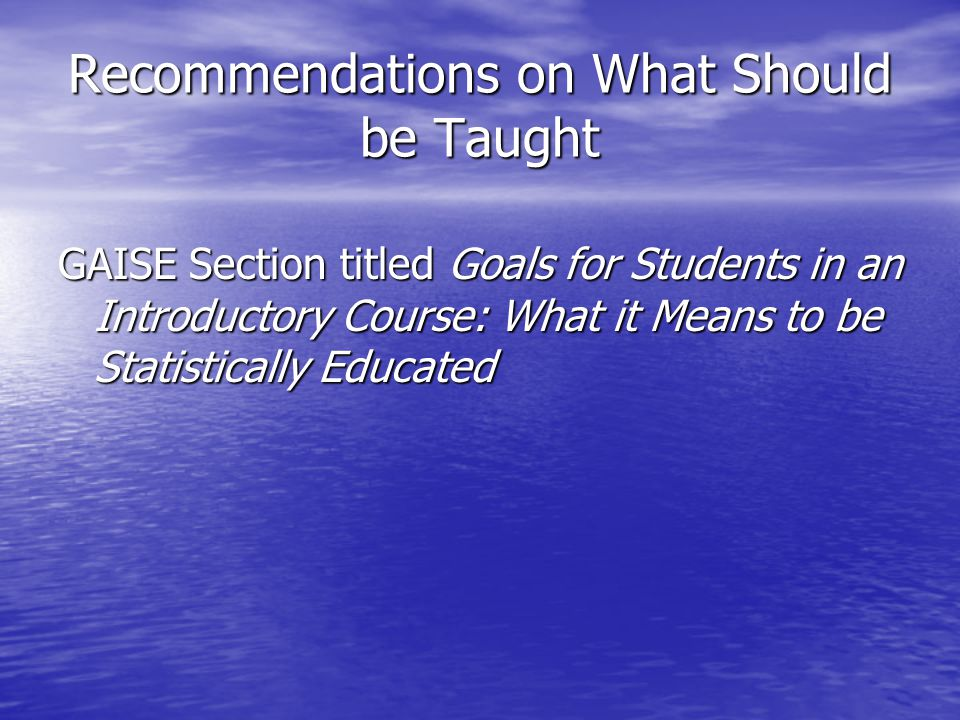 Recommendations on What Should be Taught GAISE Section titled Goals for Students in an Introductory Course: What it Means to be Statistically Educated