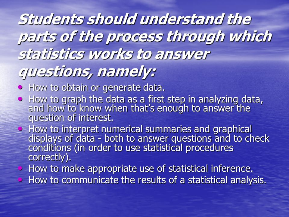 Students should understand the parts of the process through which statistics works to answer questions, namely: How to obtain or generate data.
