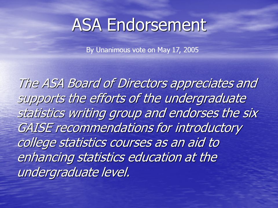 ASA Endorsement The ASA Board of Directors appreciates and supports the efforts of the undergraduate statistics writing group and endorses the six GAISE recommendations for introductory college statistics courses as an aid to enhancing statistics education at the undergraduate level.