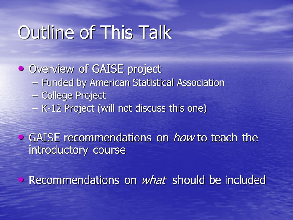 Outline of This Talk Overview of GAISE project Overview of GAISE project –Funded by American Statistical Association –College Project –K-12 Project (will not discuss this one) GAISE recommendations on how to teach the introductory course GAISE recommendations on how to teach the introductory course Recommendations on what should be included Recommendations on what should be included