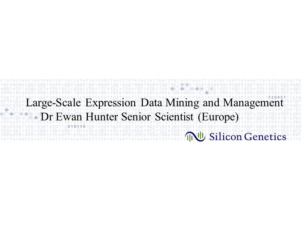 Large-Scale Expression Data Mining and Management Dr Ewan Hunter Senior Scientist (Europe)