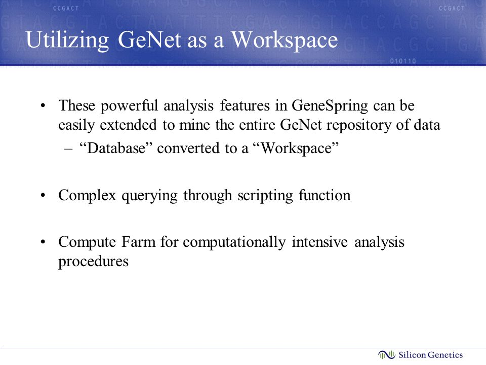 Utilizing GeNet as a Workspace These powerful analysis features in GeneSpring can be easily extended to mine the entire GeNet repository of data – Database converted to a Workspace Complex querying through scripting function Compute Farm for computationally intensive analysis procedures