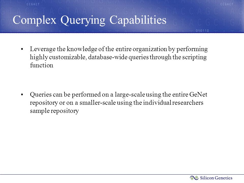 Complex Querying Capabilities Leverage the knowledge of the entire organization by performing highly customizable, database-wide queries through the scripting function Queries can be performed on a large-scale using the entire GeNet repository or on a smaller-scale using the individual researchers sample repository