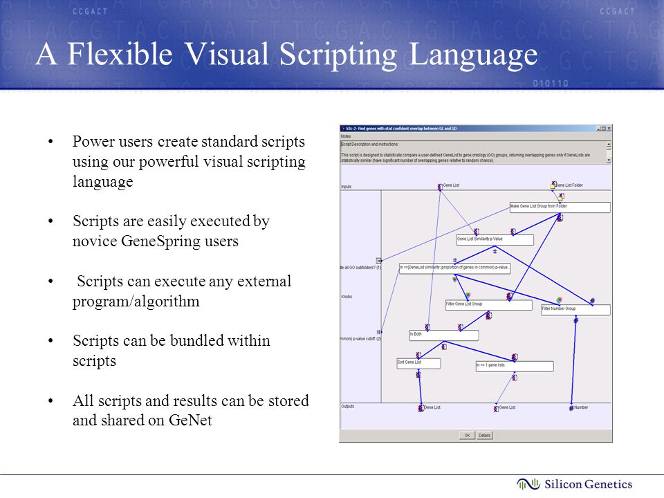 A Flexible Visual Scripting Language Power users create standard scripts using our powerful visual scripting language Scripts are easily executed by novice GeneSpring users Scripts can execute any external program/algorithm Scripts can be bundled within scripts All scripts and results can be stored and shared on GeNet