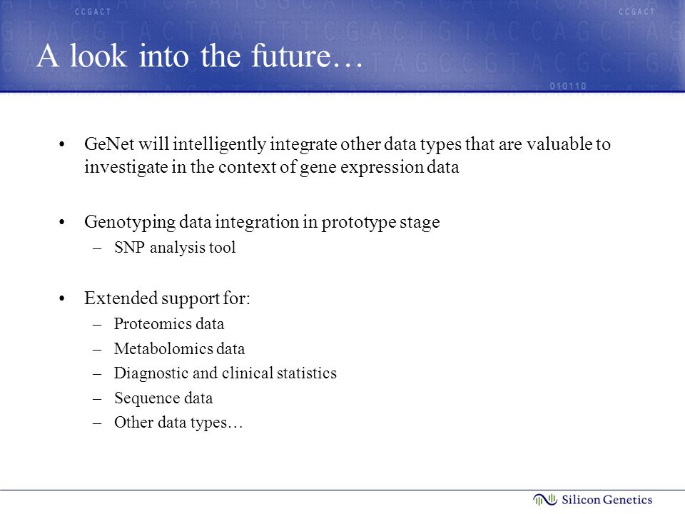 A look into the future… GeNet will intelligently integrate other data types that are valuable to investigate in the context of gene expression data Genotyping data integration in prototype stage –SNP analysis tool Extended support for: –Proteomics data –Metabolomics data –Diagnostic and clinical statistics –Sequence data –Other data types…