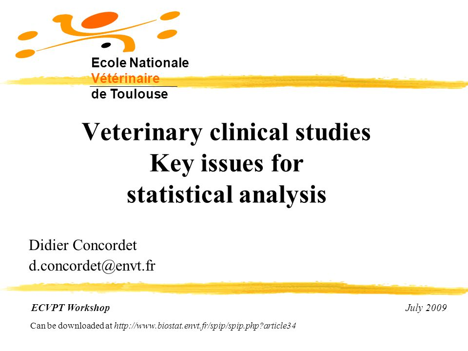 Veterinary clinical studies Key issues for statistical analysis Didier Concordet d.concordet@envt.fr ECVPT Workshop July 2009 Ecole Nationale Vétérinaire de Toulouse Can be downloaded at http://www.biostat.envt.fr/spip/spip.php?article34