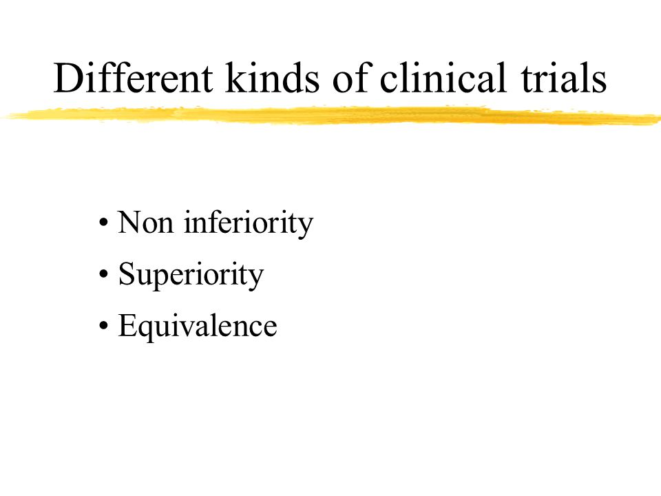 Different kinds of clinical trials Non inferiority Superiority Equivalence