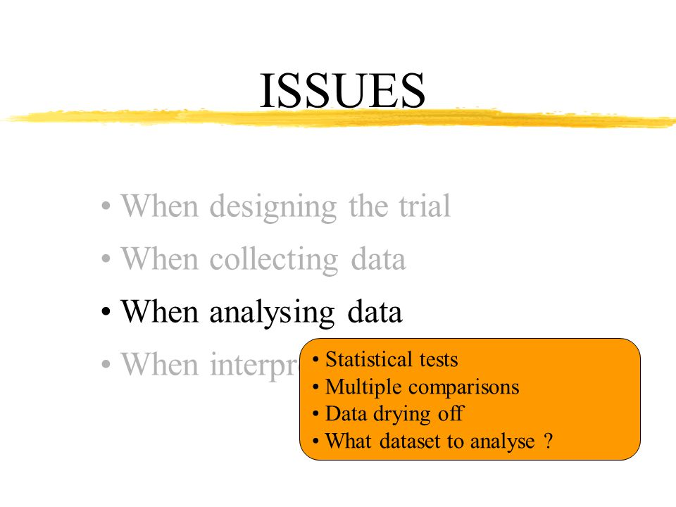 ISSUES When designing the trial When collecting data When analysing data When interpreting results Statistical tests Multiple comparisons Data drying off What dataset to analyse