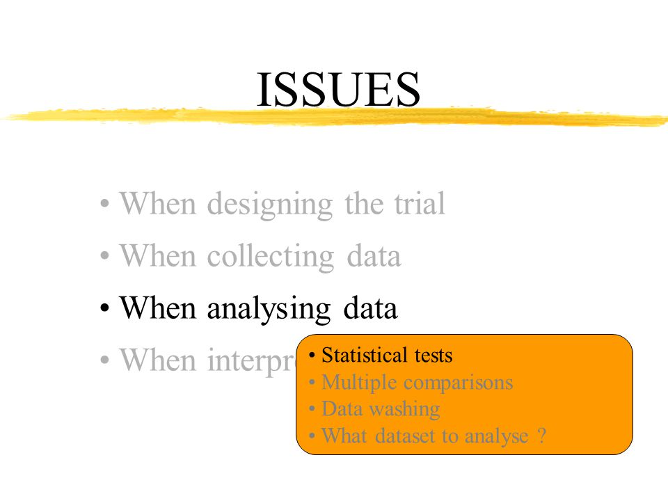 ISSUES When designing the trial When collecting data When analysing data When interpreting results Statistical tests Multiple comparisons Data washing What dataset to analyse
