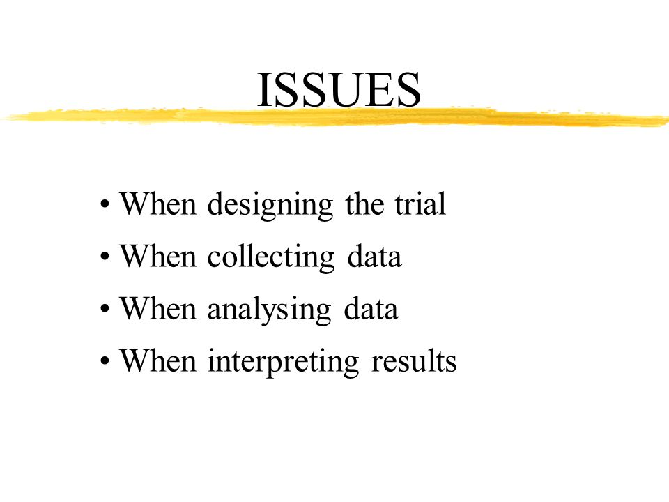 ISSUES When designing the trial When collecting data When analysing data When interpreting results Sampling the target population Different kinds of clinical trials How to detect bias