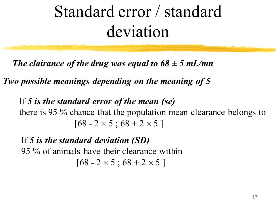 47 Standard error / standard deviation The clairance of the drug was equal to 68 ± 5 mL/mn Two possible meanings depending on the meaning of 5 If 5 is the standard error of the mean (se) there is 95 % chance that the population mean clearance belongs to [68 - 2  5 ; 68 + 2  5 ] If 5 is the standard deviation (SD) 95 % of animals have their clearance within [68 - 2  5 ; 68 + 2  5 ]