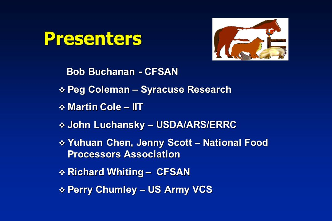 Presenters Bob Buchanan - CFSAN Bob Buchanan - CFSAN v Peg Coleman – Syracuse Research v Martin Cole – IIT v John Luchansky – USDA/ARS/ERRC v Yuhuan Chen, Jenny Scott – National Food Processors Association v Richard Whiting – CFSAN v Perry Chumley – US Army VCS