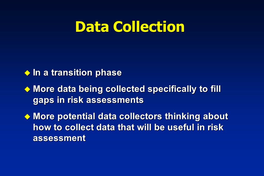 u In a transition phase u More data being collected specifically to fill gaps in risk assessments u More potential data collectors thinking about how to collect data that will be useful in risk assessment Data Collection