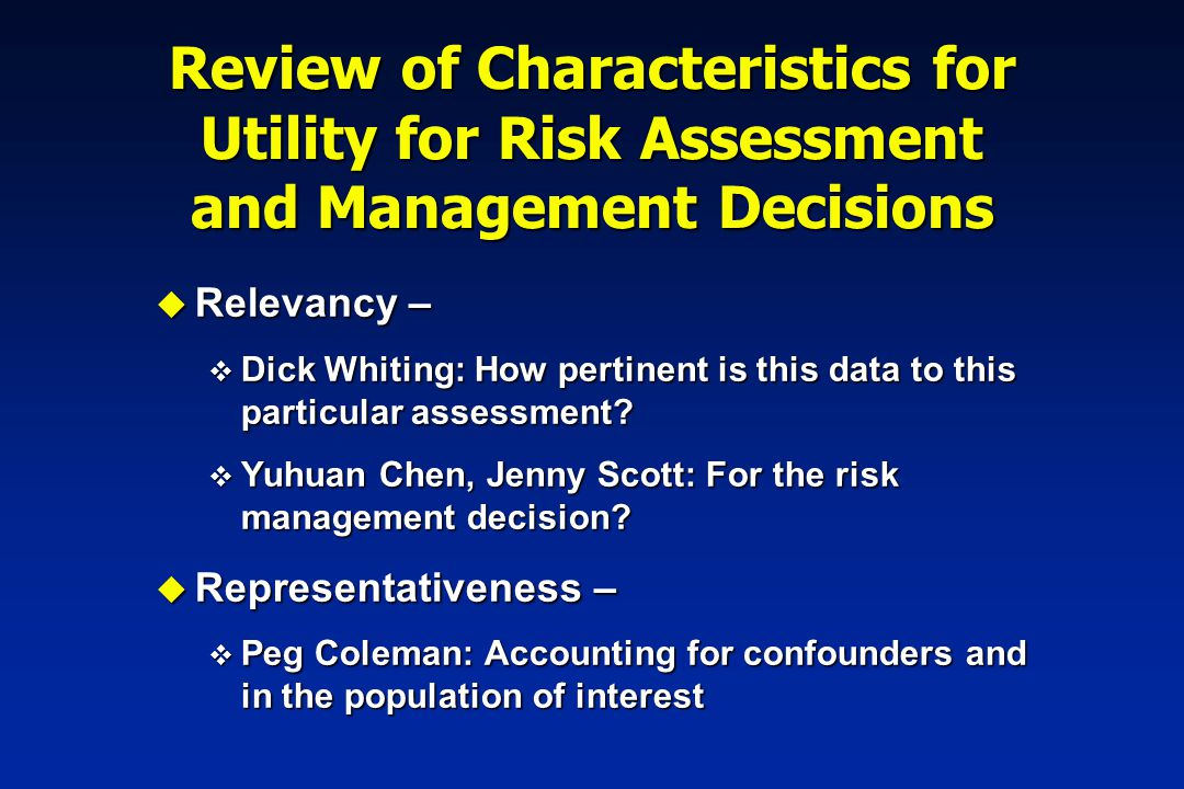 Review of Characteristics for Utility for Risk Assessment and Management Decisions u Robustness – Consistent performance for multiple investigators u Generalizability or external validity – predictions consistent with other data u Internal validity – soundness of conclusions