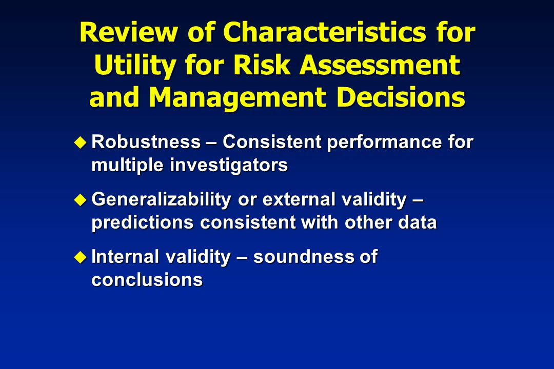 Review of Characteristics for Utility for Risk Assessment and Management Decisions u Defensibility – use consistent with other scientific evidence u Accounting for data quality, variability, and uncertainty