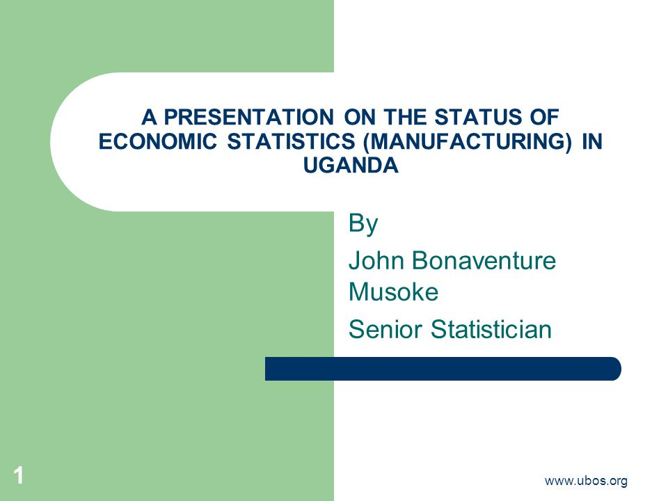 www.ubos.org 1 A PRESENTATION ON THE STATUS OF ECONOMIC STATISTICS (MANUFACTURING) IN UGANDA By John Bonaventure Musoke Senior Statistician
