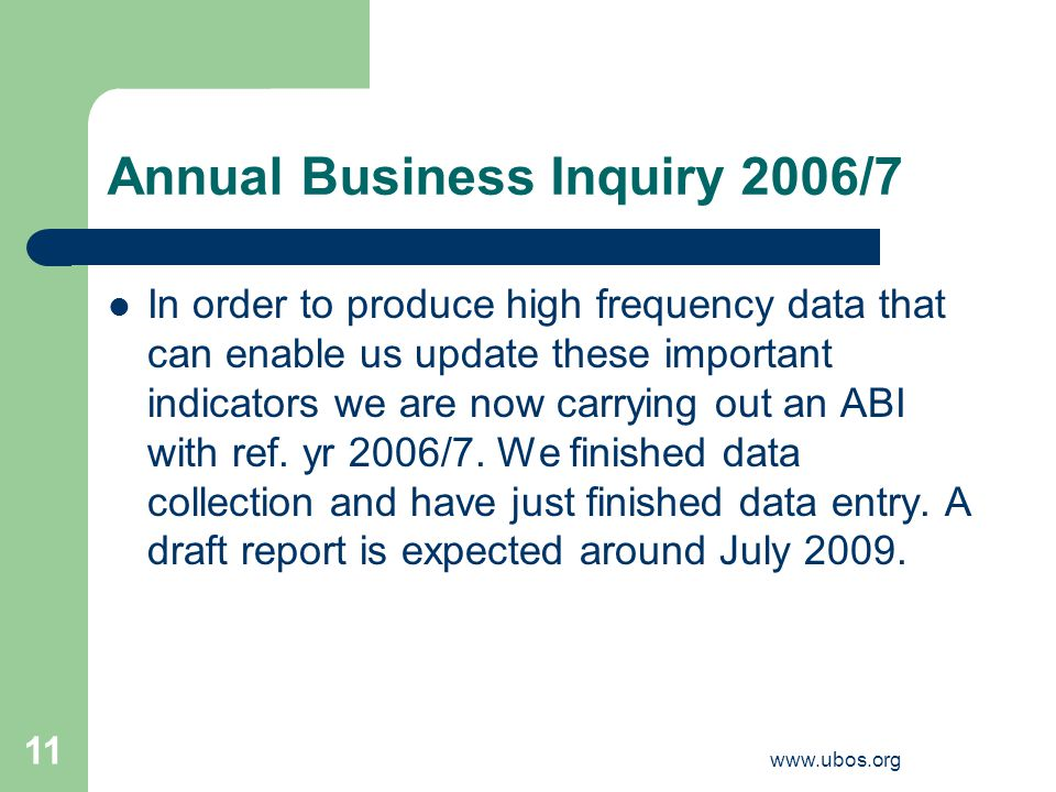 www.ubos.org 11 Annual Business Inquiry 2006/7 In order to produce high frequency data that can enable us update these important indicators we are now carrying out an ABI with ref.