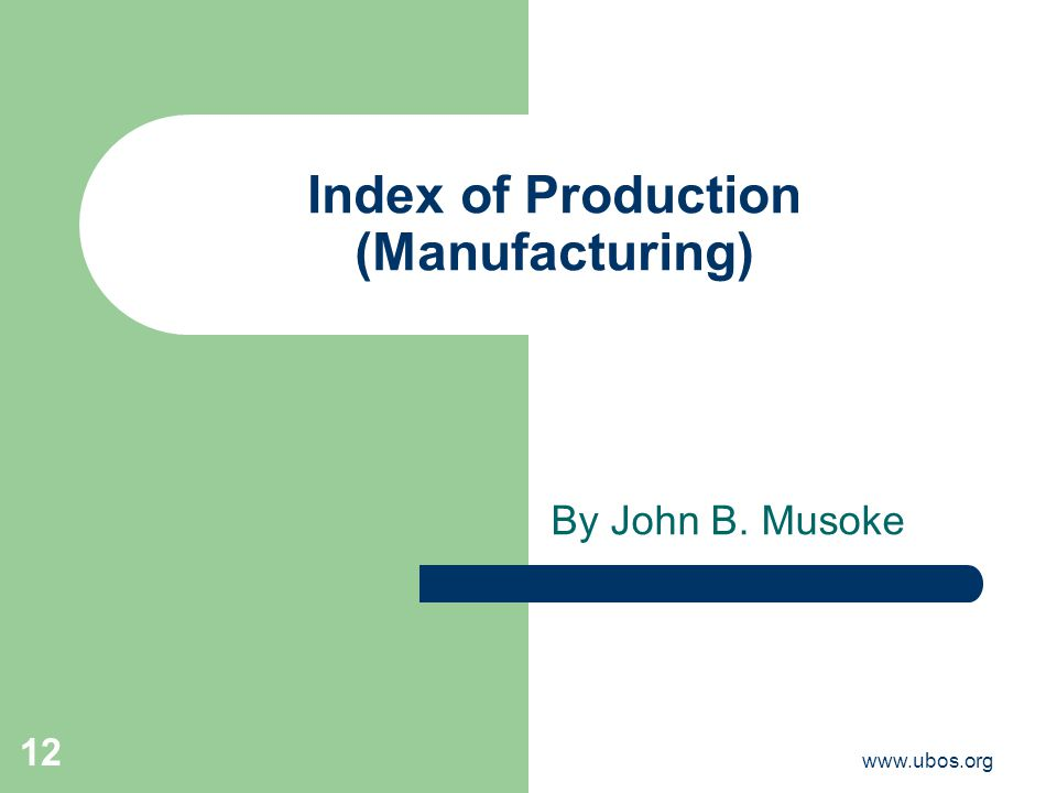 www.ubos.org 12 Index of Production (Manufacturing) By John B. Musoke