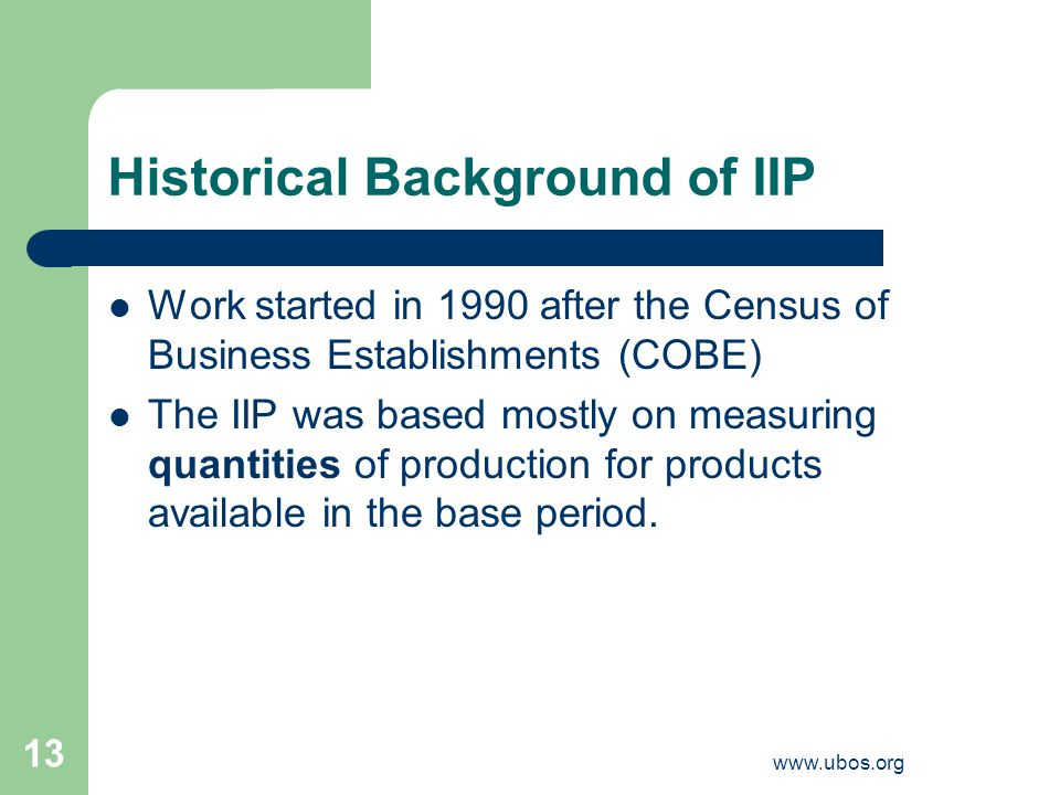 www.ubos.org 13 Historical Background of IIP Work started in 1990 after the Census of Business Establishments (COBE) The IIP was based mostly on measuring quantities of production for products available in the base period.