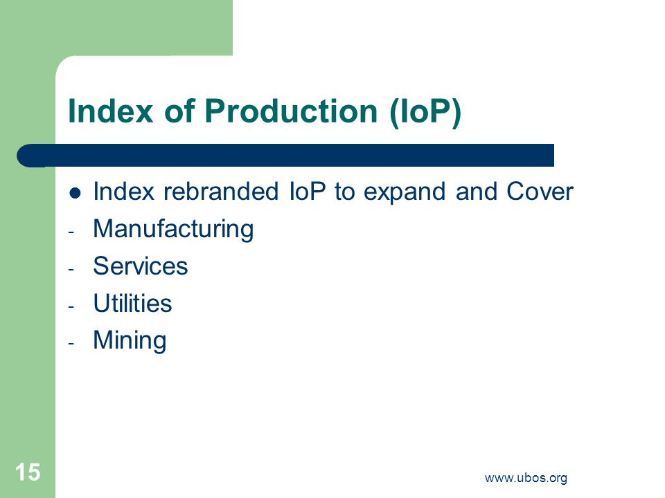 www.ubos.org 15 Index of Production (IoP) Index rebranded IoP to expand and Cover - Manufacturing - Services - Utilities - Mining