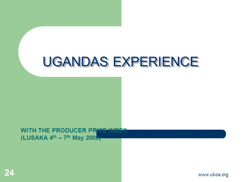 www.ubos.org 24 UGANDAS EXPERIENCE WITH THE PRODUCER PRICE INDEX (LUSAKA 4 th – 7 th May 2009)