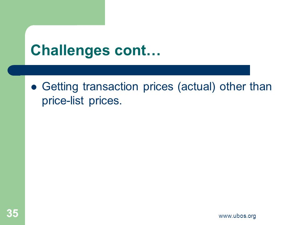 www.ubos.org 35 Challenges cont… Getting transaction prices (actual) other than price-list prices.