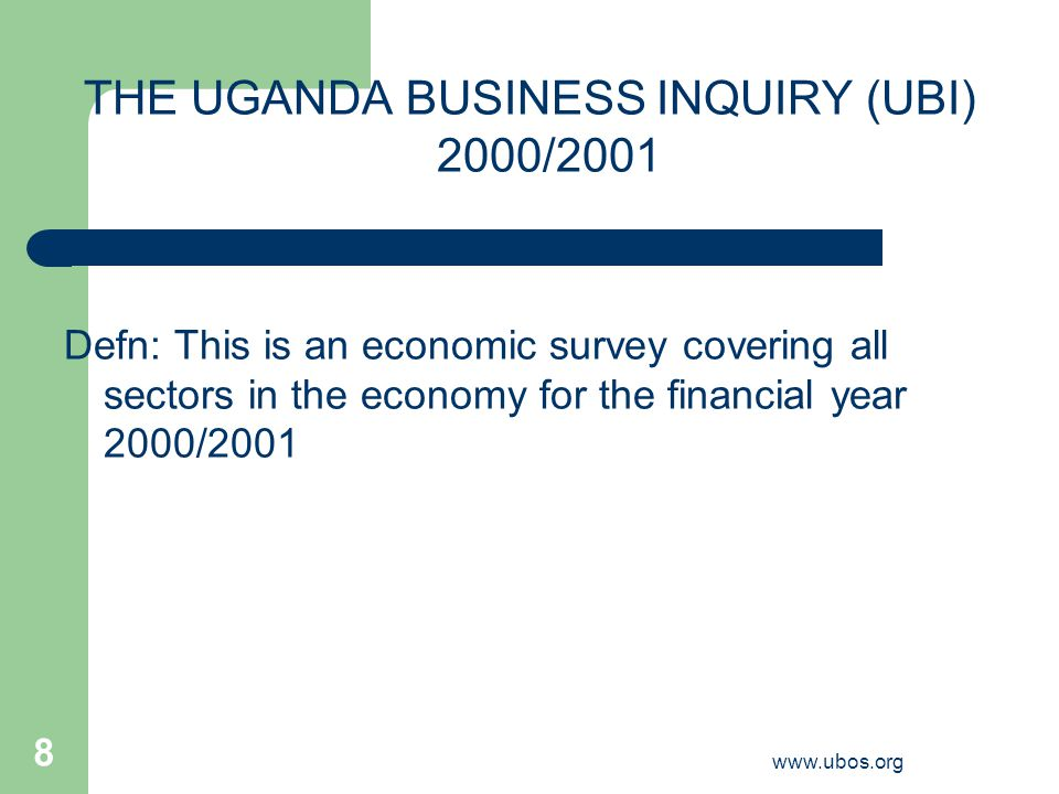 www.ubos.org 8 THE UGANDA BUSINESS INQUIRY (UBI) 2000/2001 Defn: This is an economic survey covering all sectors in the economy for the financial year 2000/2001