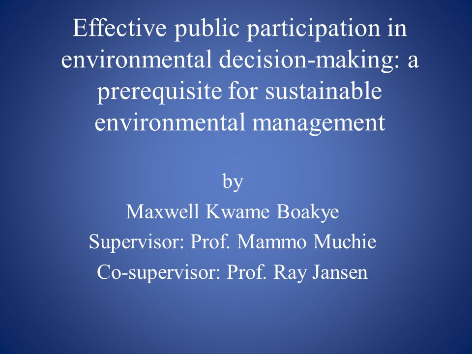 Effective public participation in environmental decision-making: a prerequisite for sustainable environmental management by Maxwell Kwame Boakye Supervisor: Prof.