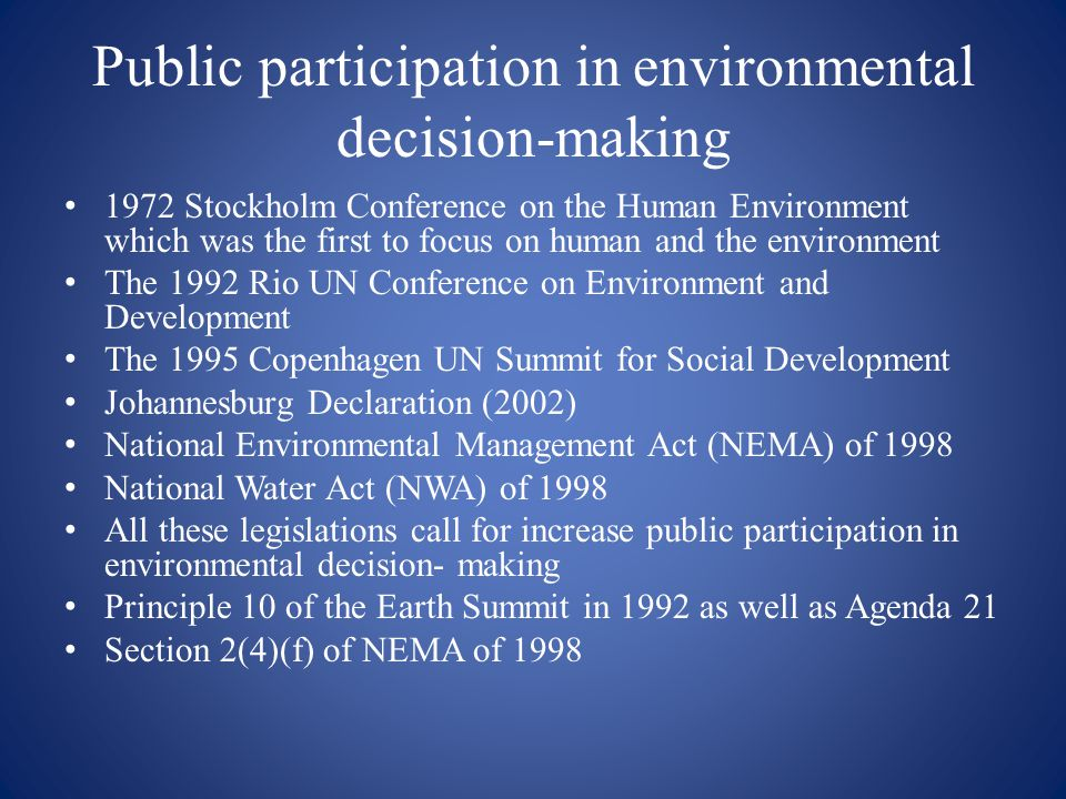 Public participation in environmental decision-making 1972 Stockholm Conference on the Human Environment which was the first to focus on human and the environment The 1992 Rio UN Conference on Environment and Development The 1995 Copenhagen UN Summit for Social Development Johannesburg Declaration (2002) National Environmental Management Act (NEMA) of 1998 National Water Act (NWA) of 1998 All these legislations call for increase public participation in environmental decision- making Principle 10 of the Earth Summit in 1992 as well as Agenda 21 Section 2(4)(f) of NEMA of 1998