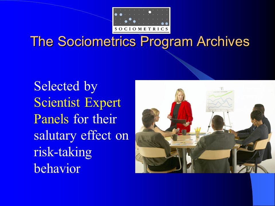 The Sociometrics Program Archives The Sociometrics Program Archives Selected by Scientist Expert Panels for their salutary effect on risk-taking behavior