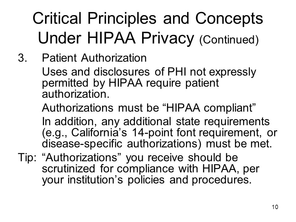10 Critical Principles and Concepts Under HIPAA Privacy (Continued) 3.Patient Authorization Uses and disclosures of PHI not expressly permitted by HIPAA require patient authorization.