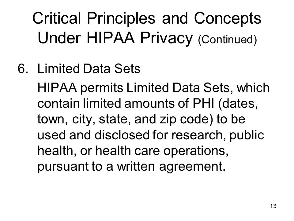 13 Critical Principles and Concepts Under HIPAA Privacy (Continued) 6.Limited Data Sets HIPAA permits Limited Data Sets, which contain limited amounts of PHI (dates, town, city, state, and zip code) to be used and disclosed for research, public health, or health care operations, pursuant to a written agreement.