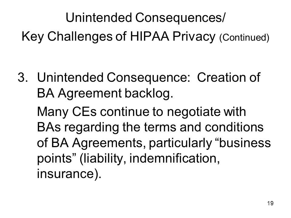 19 Unintended Consequences/ Key Challenges of HIPAA Privacy (Continued) 3.Unintended Consequence: Creation of BA Agreement backlog.